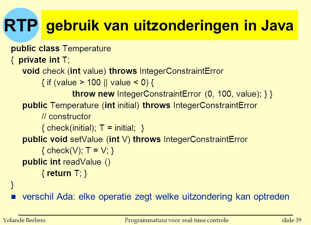 RTP slide 39Programmatuur voor real-time controleYolande Berbers gebruik van uitzonderingen in Java public class Temperature { private int T; void che