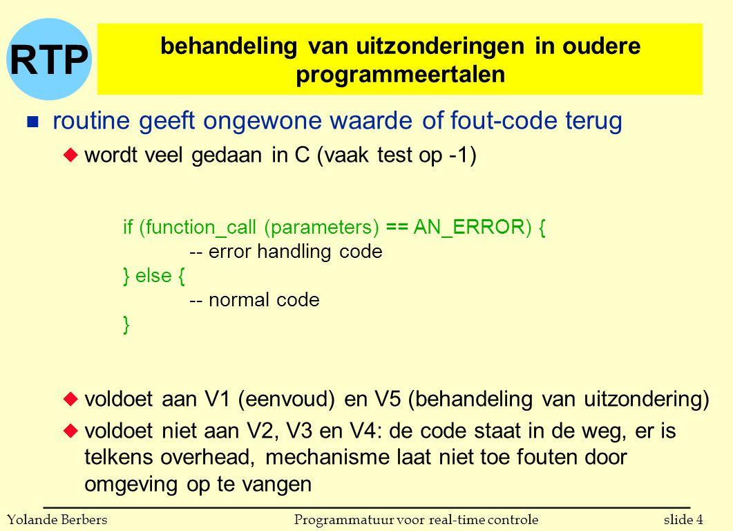 RTP slide 5Programmatuur voor real-time controleYolande Berbers n verplichte sprong u vooral gebruikt in assembler talen u voldoet niet aan V2, V3 en V4 n niet-lokale goto u goto wordt beschouwd als heel slechte programmeringstechniek u voldoet niet aan V1, V2 en V4 n gebruik van een variabele voor een foutbehandelings-routine u iets beter als niet-lokale goto u voldoet ook niet aan V1, V2 en V4 è voor rest van hoofdstuk: behandeling van uitzonderingen in moderne programmeertalen (met hiervoor taalconstructies) behandeling van uitzonderingen in oudere programmeertalen