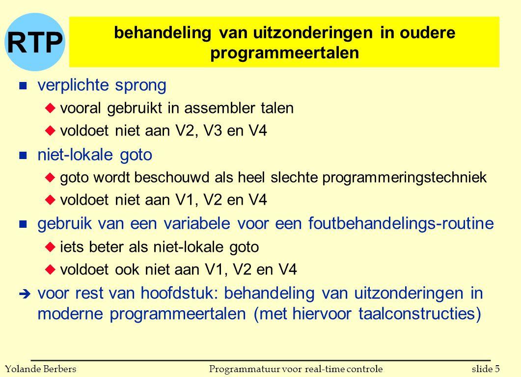 RTP slide 16Programmatuur voor real-time controleYolande Berbers propagatie van fouten n resumption model: u stuk programma waar fout optrad wordt hervat (op plaats waar fout optrad) na opvang van de fout u 'oproeper' kan verder uitvoeren alsof niets gebeurde n termination model u stuk programma waar fout optrad wordt niet hervat u controle gaat naar oproepend of omsluitend blok n hybrid model u handler beslist voor stoppen of hervatten v code waarin fout optrad n volgende slides: tekening bij resumption en termination model