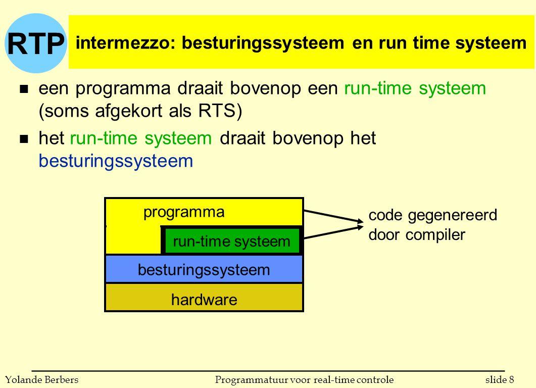 RTP slide 39Programmatuur voor real-time controleYolande Berbers gebruik van uitzonderingen in Java public class Temperature { private int T; void check (int value) throws IntegerConstraintError { if (value > 100 || value < 0) { throw new IntegerConstraintError (0, 100, value); } } public Temperature (int initial) throws IntegerConstraintError // constructor { check(initial); T = initial; } public void setValue (int V) throws IntegerConstraintError { check(V); T = V; } public int readValue () { return T; } } n verschil Ada: elke operatie zegt welke uitzondering kan optreden