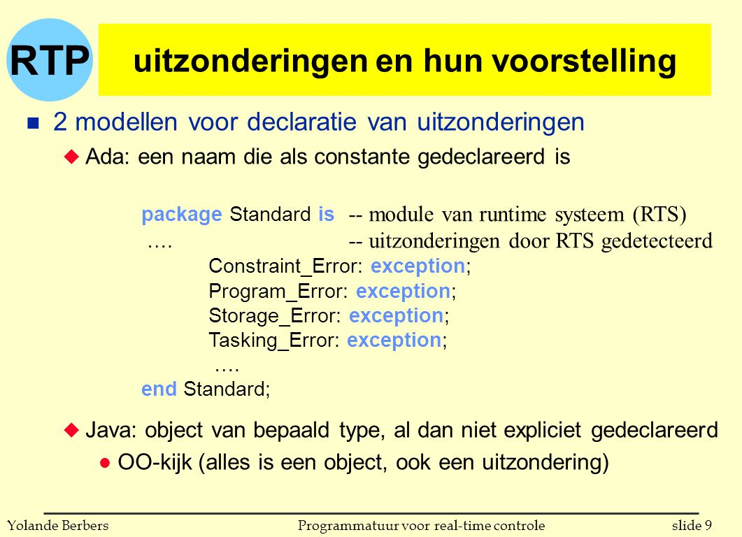 RTP slide 40Programmatuur voor real-time controleYolande Berbers gebruik van uitzonderingen in Java Temperature T1; … try { T1 = new Temperature(20); … T1.setvalue(80); … } catch (IntegerConstraintError error) { // exception caught, print error message on standard output System.out.println(error.getMessage()); } n handler met parameter v.