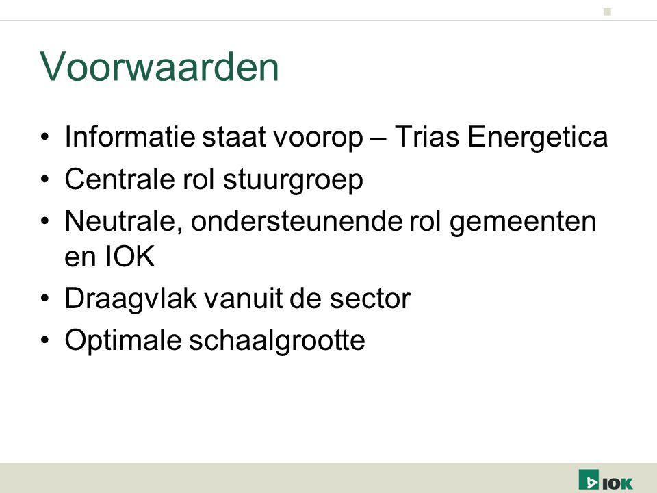 Voorwaarden Informatie staat voorop – Trias Energetica Centrale rol stuurgroep Neutrale, ondersteunende rol gemeenten en IOK Draagvlak vanuit de sector Optimale schaalgrootte