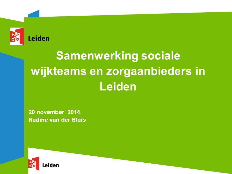 Samenwerking sociale wijkteams en zorgaanbieders in Leiden 20 november 2014 Nadine van der Sluis