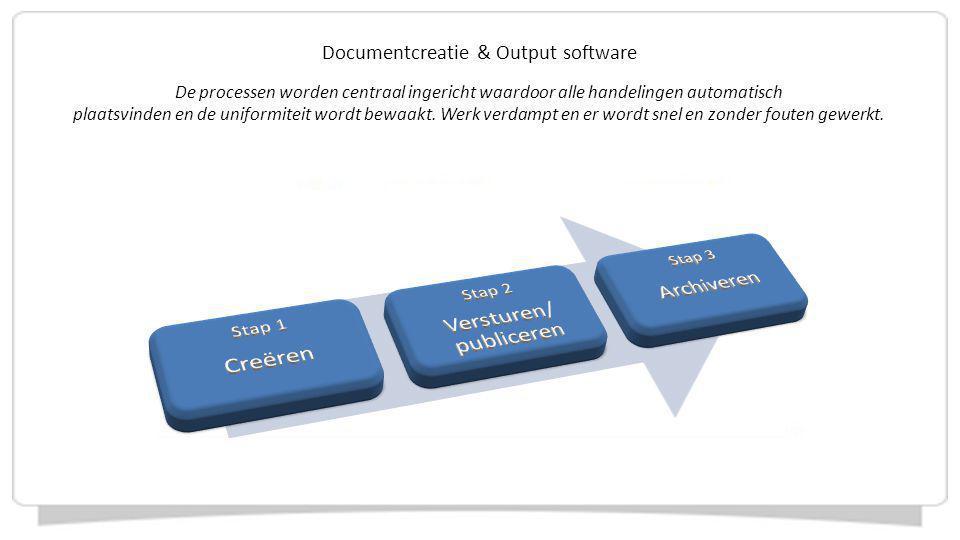 Documentcreatie & Output software De processen worden centraal ingericht waardoor alle handelingen automatisch plaatsvinden en de uniformiteit wordt b