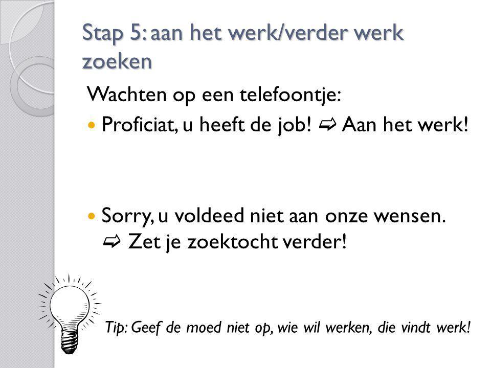 Stap 5: aan het werk/verder werk zoeken Wachten op een telefoontje: Proficiat, u heeft de job!  Aan het werk! Sorry, u voldeed niet aan onze wensen.