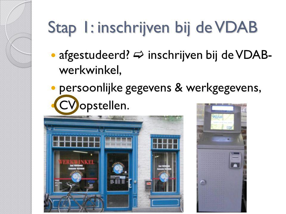 Stap 1: inschrijven bij de VDAB afgestudeerd?  inschrijven bij de VDAB- werkwinkel, persoonlijke gegevens & werkgegevens, CV opstellen.