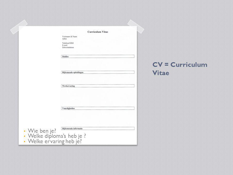 CV = Curriculum Vitae Wie ben je? Welke diploma's heb je ? Welke ervaring heb je?