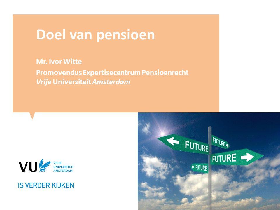 Doel van pensioen Mr. Ivor Witte Promovendus Expertisecentrum Pensioenrecht Vrije Universiteit Amsterdam