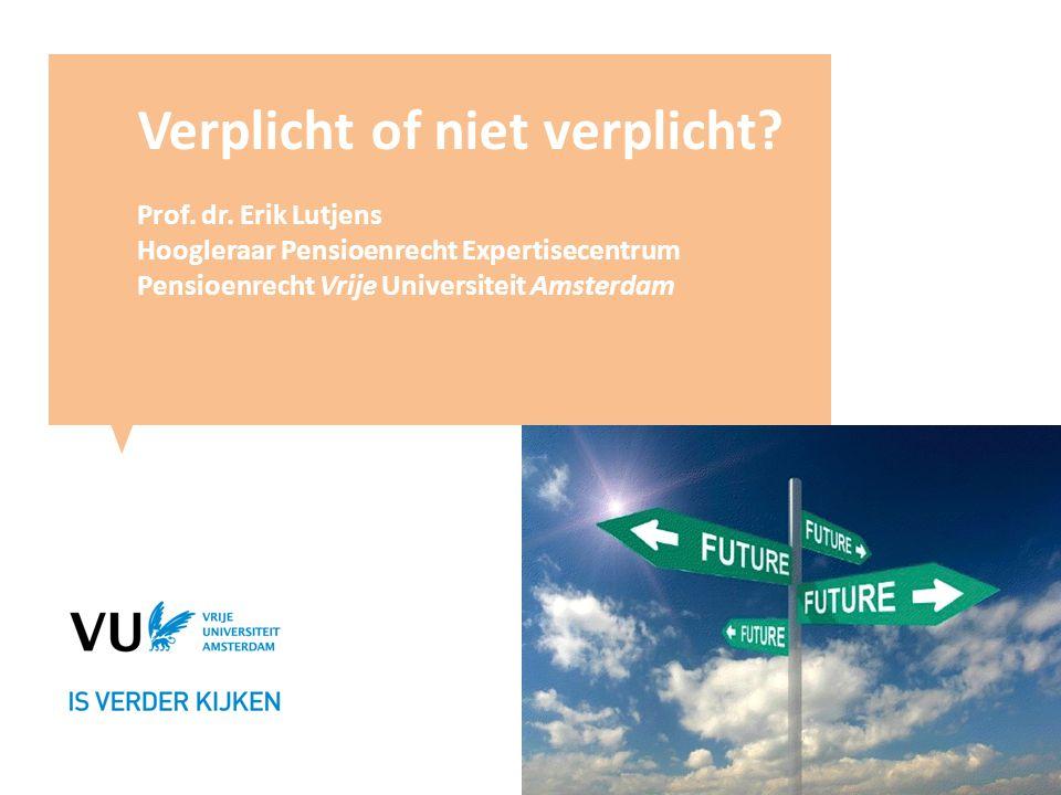 Verplicht of niet verplicht? Prof. dr. Erik Lutjens Hoogleraar Pensioenrecht Expertisecentrum Pensioenrecht Vrije Universiteit Amsterdam