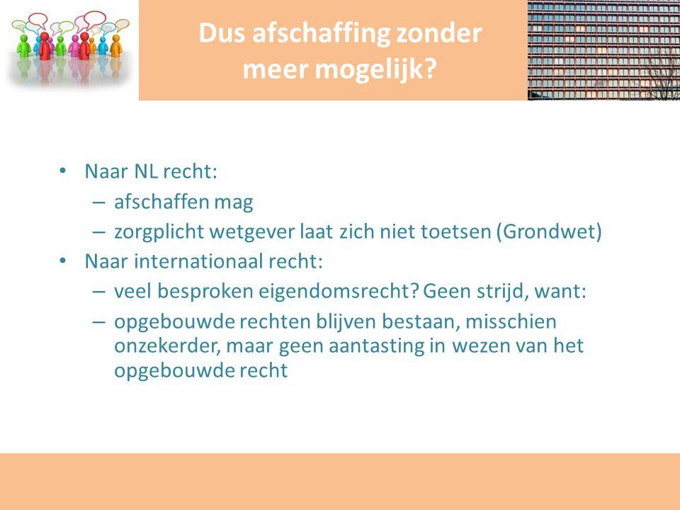 Naar NL recht: – afschaffen mag – zorgplicht wetgever laat zich niet toetsen (Grondwet) Naar internationaal recht: – veel besproken eigendomsrecht? Ge