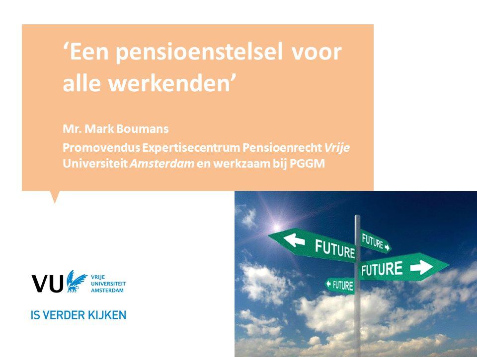 'Een pensioenstelsel voor alle werkenden' Mr. Mark Boumans Promovendus Expertisecentrum Pensioenrecht Vrije Universiteit Amsterdam en werkzaam bij PGG