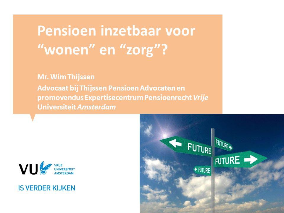 """Pensioen inzetbaar voor """"wonen"""" en """"zorg""""? Mr. Wim Thijssen Advocaat bij Thijssen Pensioen Advocaten en promovendus Expertisecentrum Pensioenrecht Vri"""