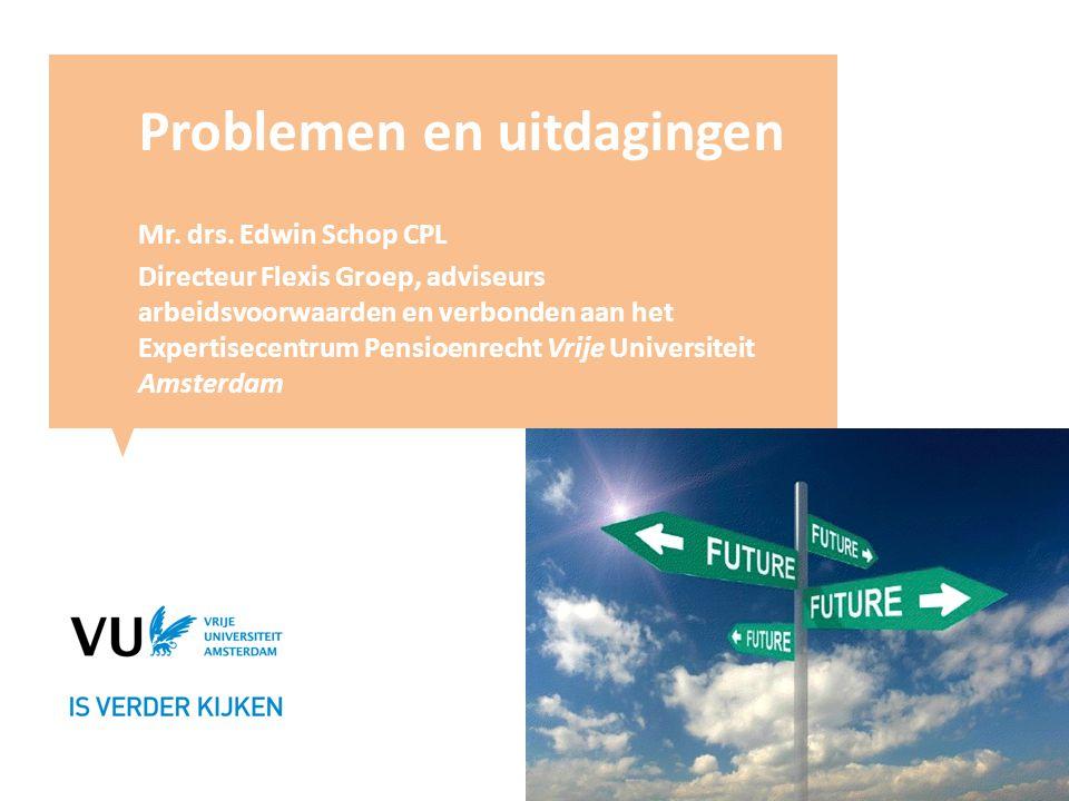 Problemen en uitdagingen Mr. drs. Edwin Schop CPL Directeur Flexis Groep, adviseurs arbeidsvoorwaarden en verbonden aan het Expertisecentrum Pensioenr