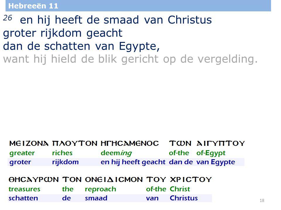 18 Hebreeën 11 26 en hij heeft de smaad van Christus groter rijkdom geacht dan de schatten van Egypte, want hij hield de blik gericht op de vergelding.