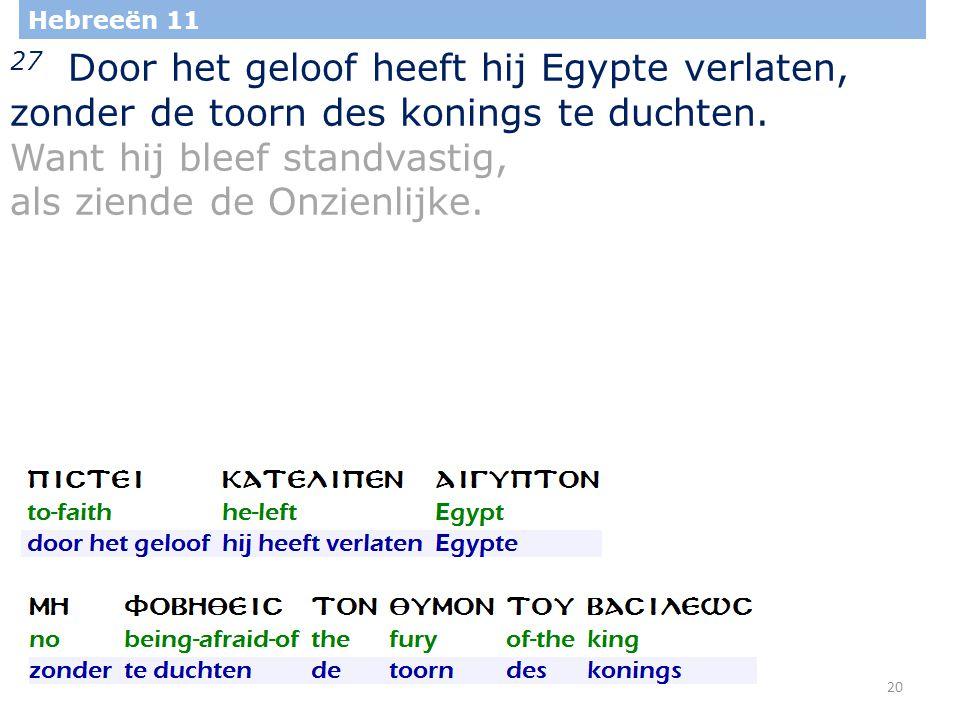 20 Hebreeën 11 27 Door het geloof heeft hij Egypte verlaten, zonder de toorn des konings te duchten.