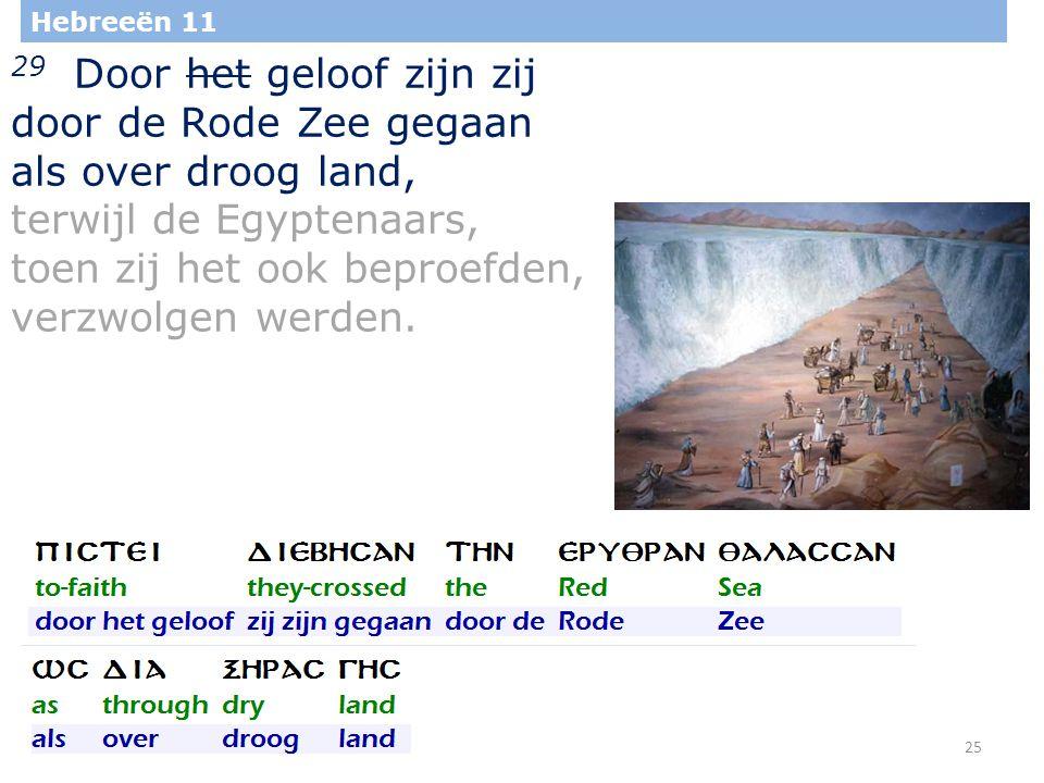 25 Hebreeën 11 29 Door het geloof zijn zij door de Rode Zee gegaan als over droog land, terwijl de Egyptenaars, toen zij het ook beproefden, verzwolgen werden.