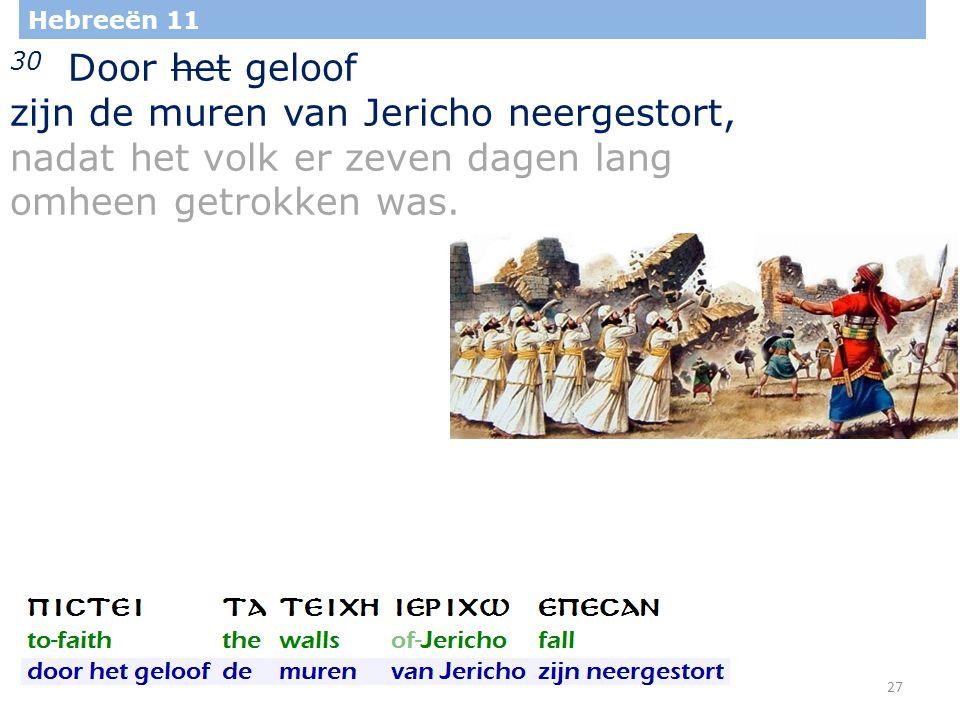 27 Hebreeën 11 30 Door het geloof zijn de muren van Jericho neergestort, nadat het volk er zeven dagen lang omheen getrokken was.