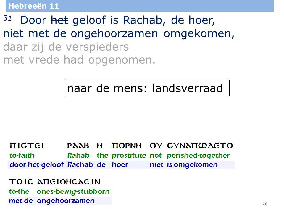 29 Hebreeën 11 31 Door het geloof is Rachab, de hoer, niet met de ongehoorzamen omgekomen, daar zij de verspieders met vrede had opgenomen.