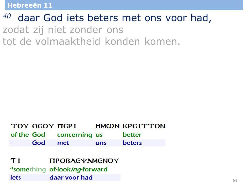 64 Hebreeën 11 40 daar God iets beters met ons voor had, zodat zij niet zonder ons tot de volmaaktheid konden komen.