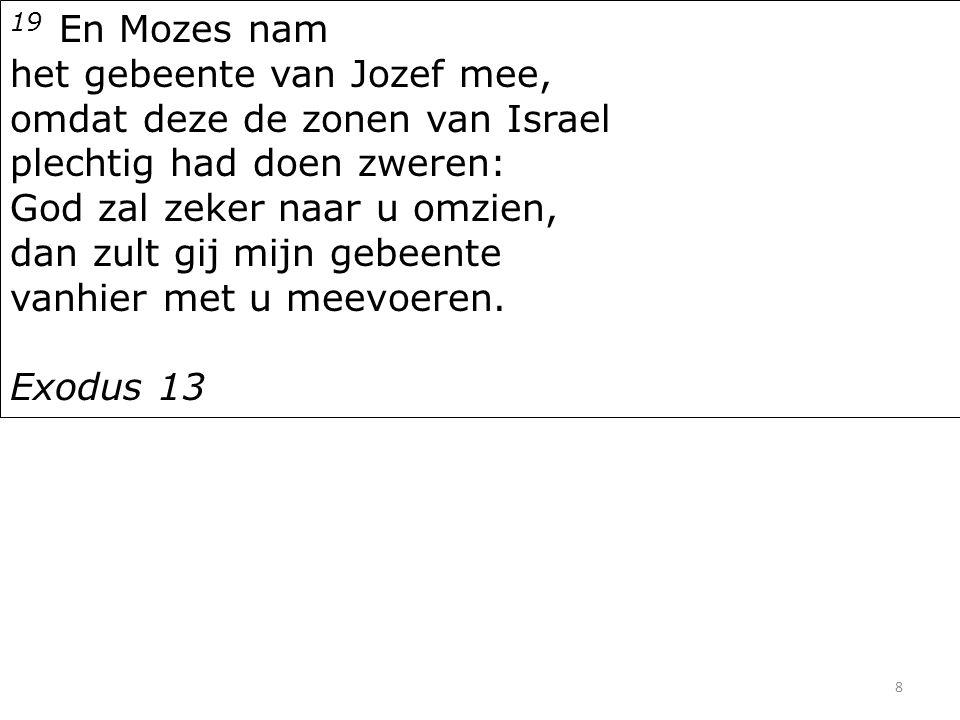8 19 En Mozes nam het gebeente van Jozef mee, omdat deze de zonen van Israel plechtig had doen zweren: God zal zeker naar u omzien, dan zult gij mijn gebeente vanhier met u meevoeren.