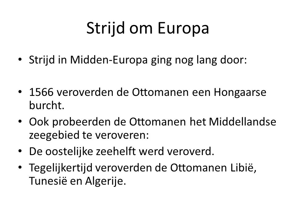 Strijd om Europa Strijd in Midden-Europa ging nog lang door: 1566 veroverden de Ottomanen een Hongaarse burcht. Ook probeerden de Ottomanen het Middel