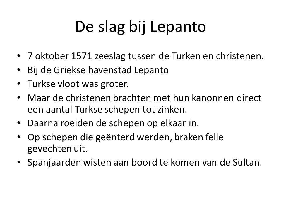 De slag bij Lepanto 7 oktober 1571 zeeslag tussen de Turken en christenen. Bij de Griekse havenstad Lepanto Turkse vloot was groter. Maar de christene