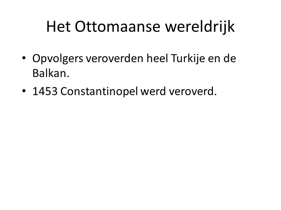 Het Ottomaanse wereldrijk Opvolgers veroverden heel Turkije en de Balkan. 1453 Constantinopel werd veroverd.