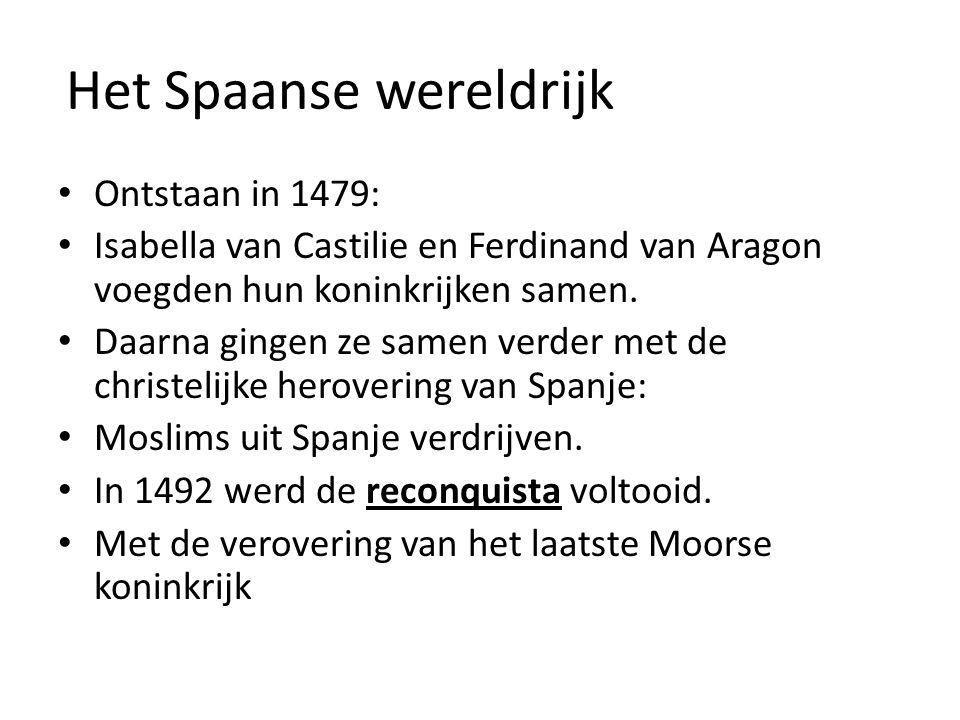 Het Spaanse wereldrijk Ontstaan in 1479: Isabella van Castilie en Ferdinand van Aragon voegden hun koninkrijken samen. Daarna gingen ze samen verder m