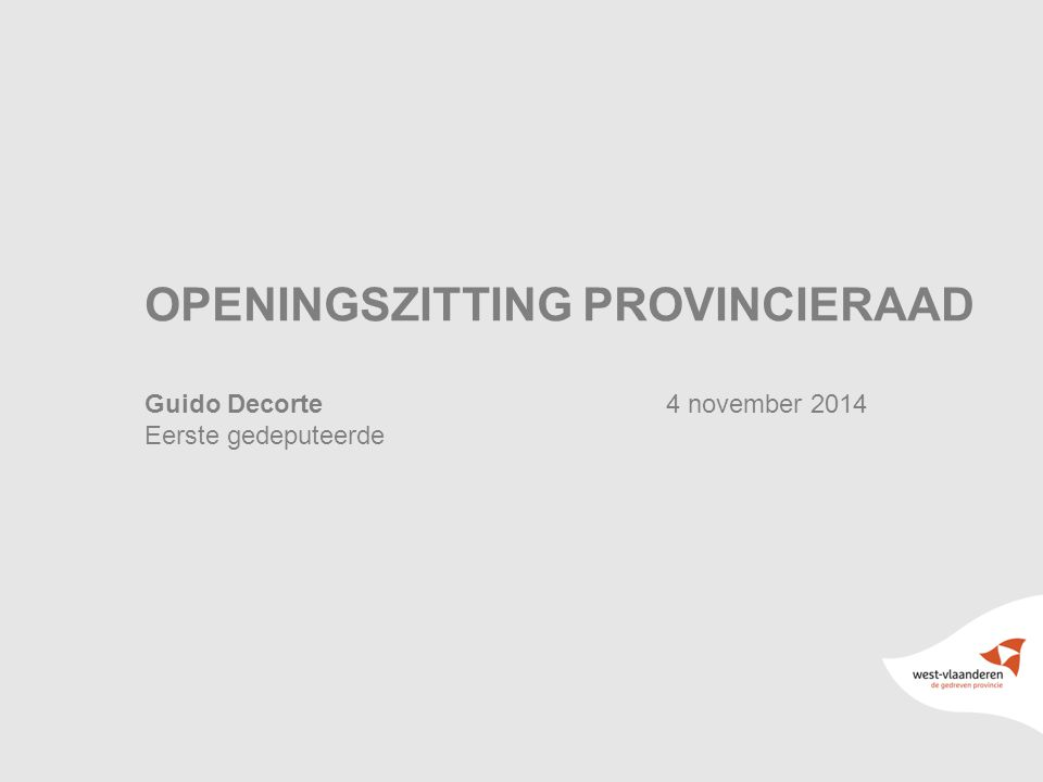1 OPENINGSZITTING PROVINCIERAAD Guido Decorte4 november 2014 Eerste gedeputeerde