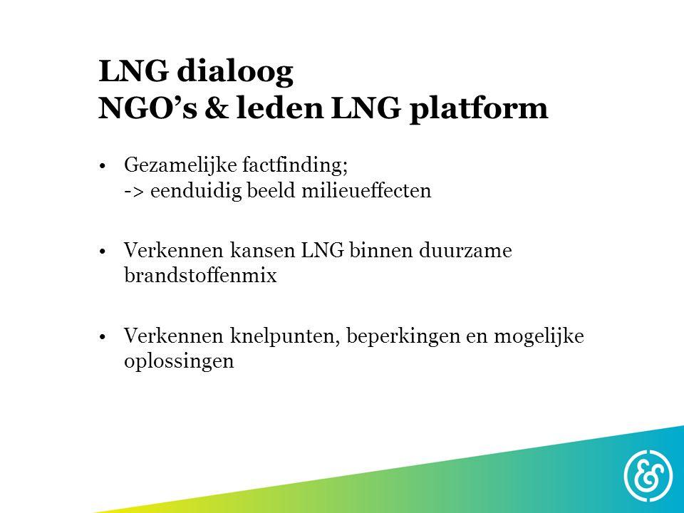 LNG dialoog NGO's & leden LNG platform Gezamelijke factfinding; -> eenduidig beeld milieueffecten Verkennen kansen LNG binnen duurzame brandstoffenmix