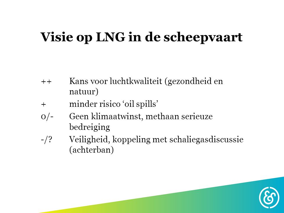 Visie op LNG in de scheepvaart ++ Kans voor luchtkwaliteit (gezondheid en natuur) + minder risico 'oil spills' 0/- Geen klimaatwinst, methaan serieuze