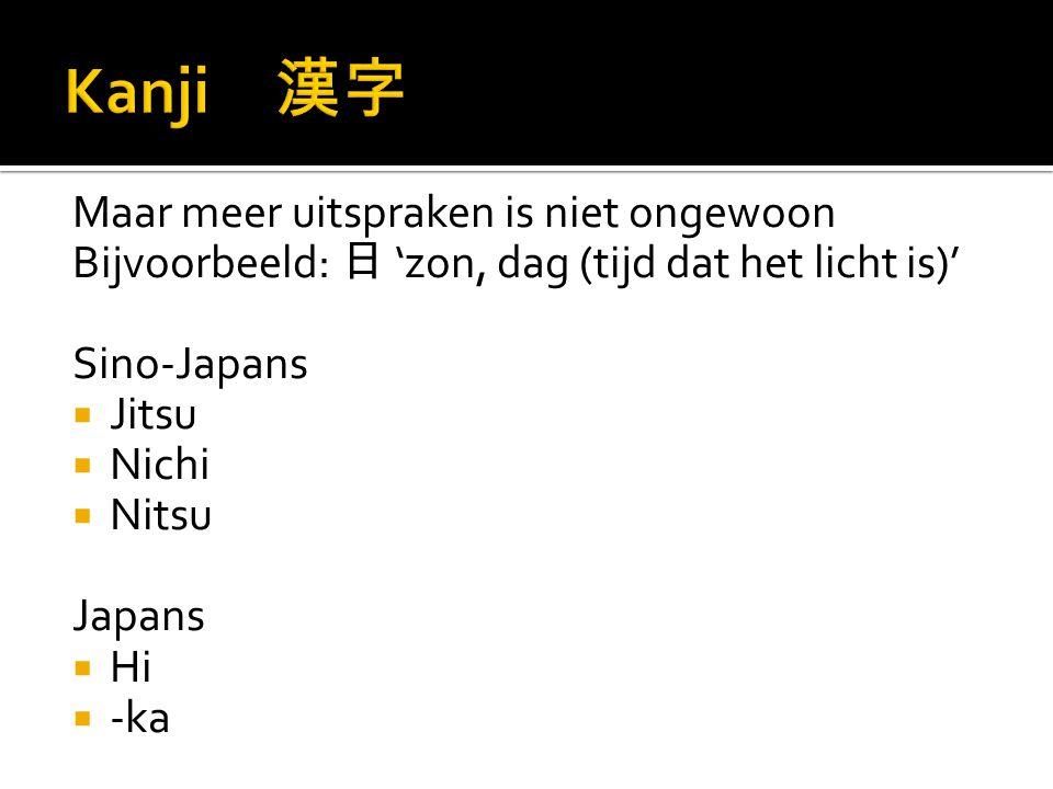 Maar meer uitspraken is niet ongewoon Bijvoorbeeld: 日 'zon, dag (tijd dat het licht is)' Sino-Japans  Jitsu  Nichi  Nitsu Japans  Hi  -ka