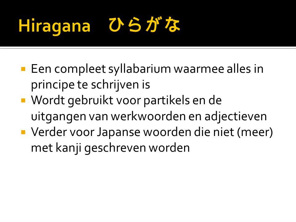  Een compleet syllabarium waarmee alles in principe te schrijven is  Wordt gebruikt voor partikels en de uitgangen van werkwoorden en adjectieven  Verder voor Japanse woorden die niet (meer) met kanji geschreven worden
