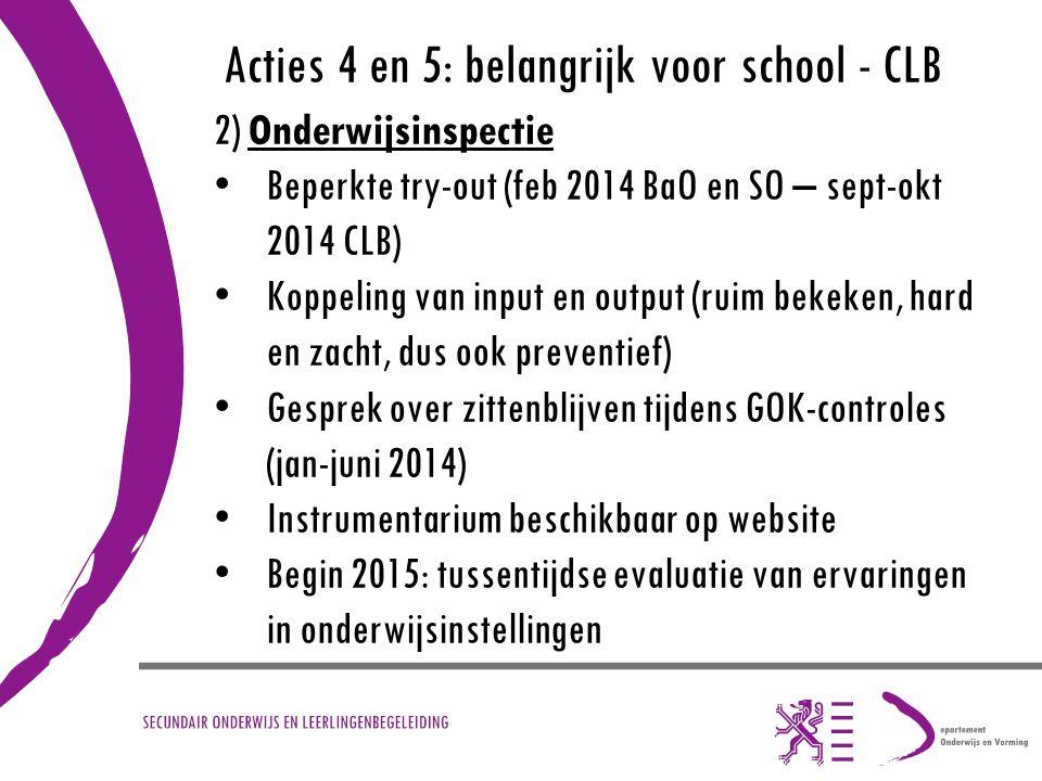 Acties 4 en 5: belangrijk voor school - CLB 2) Onderwijsinspectie Beperkte try-out (feb 2014 BaO en SO – sept-okt 2014 CLB) Koppeling van input en out