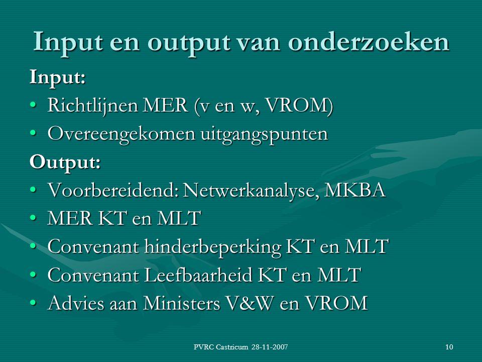 PVRC Castricum 28-11-200710 Input en output van onderzoeken Input: Richtlijnen MER (v en w, VROM)Richtlijnen MER (v en w, VROM) Overeengekomen uitgangspuntenOvereengekomen uitgangspuntenOutput: Voorbereidend: Netwerkanalyse, MKBAVoorbereidend: Netwerkanalyse, MKBA MER KT en MLTMER KT en MLT Convenant hinderbeperking KT en MLTConvenant hinderbeperking KT en MLT Convenant Leefbaarheid KT en MLTConvenant Leefbaarheid KT en MLT Advies aan Ministers V&W en VROMAdvies aan Ministers V&W en VROM