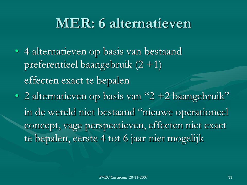 PVRC Castricum 28-11-200711 MER: 6 alternatieven 4 alternatieven op basis van bestaand preferentieel baangebruik (2 +1)4 alternatieven op basis van bestaand preferentieel baangebruik (2 +1) effecten exact te bepalen 2 alternatieven op basis van 2 +2 baangebruik 2 alternatieven op basis van 2 +2 baangebruik in de wereld niet bestaand nieuwe operationeel concept, vage perspectieven, effecten niet exact te bepalen, eerste 4 tot 6 jaar niet mogelijk