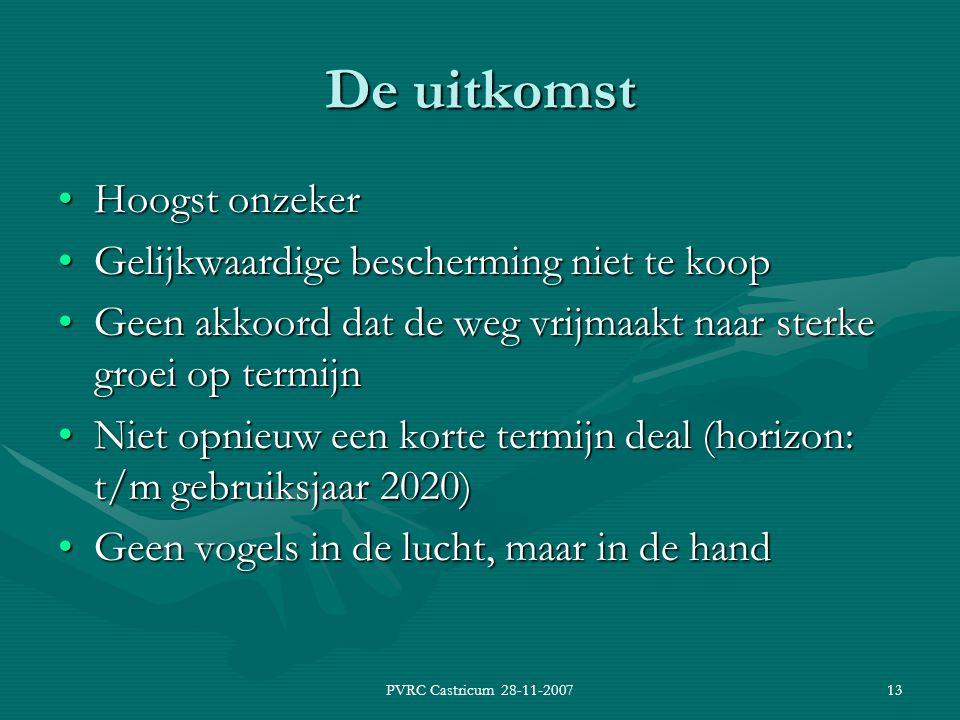 PVRC Castricum 28-11-200713 De uitkomst Hoogst onzekerHoogst onzeker Gelijkwaardige bescherming niet te koopGelijkwaardige bescherming niet te koop Geen akkoord dat de weg vrijmaakt naar sterke groei op termijnGeen akkoord dat de weg vrijmaakt naar sterke groei op termijn Niet opnieuw een korte termijn deal (horizon: t/m gebruiksjaar 2020)Niet opnieuw een korte termijn deal (horizon: t/m gebruiksjaar 2020) Geen vogels in de lucht, maar in de handGeen vogels in de lucht, maar in de hand