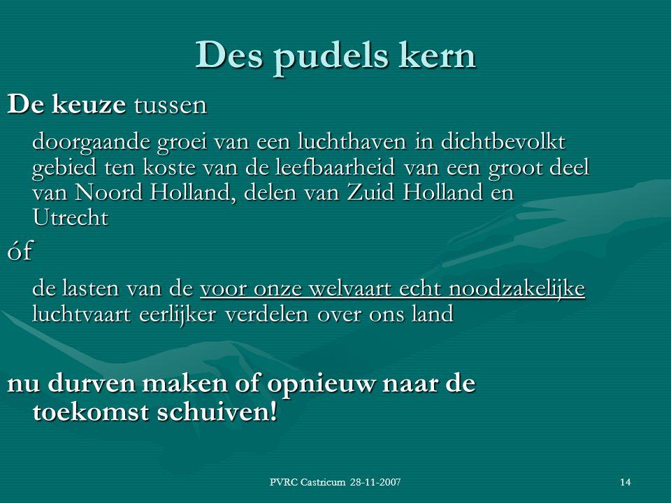 PVRC Castricum 28-11-200714 Des pudels kern De keuze tussen doorgaande groei van een luchthaven in dichtbevolkt gebied ten koste van de leefbaarheid van een groot deel van Noord Holland, delen van Zuid Holland en Utrecht óf de lasten van de voor onze welvaart echt noodzakelijke luchtvaart eerlijker verdelen over ons land nu durven maken of opnieuw naar de toekomst schuiven!