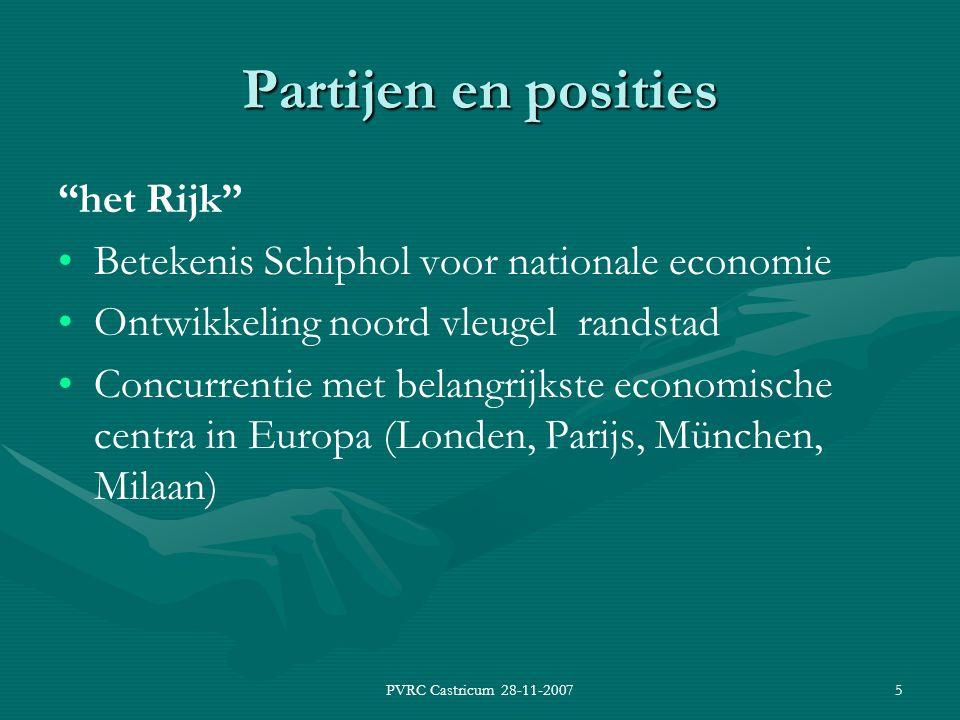 PVRC Castricum 28-11-20075 Partijen en posities het Rijk Betekenis Schiphol voor nationale economie Ontwikkeling noord vleugel randstad Concurrentie met belangrijkste economische centra in Europa (Londen, Parijs, München, Milaan)