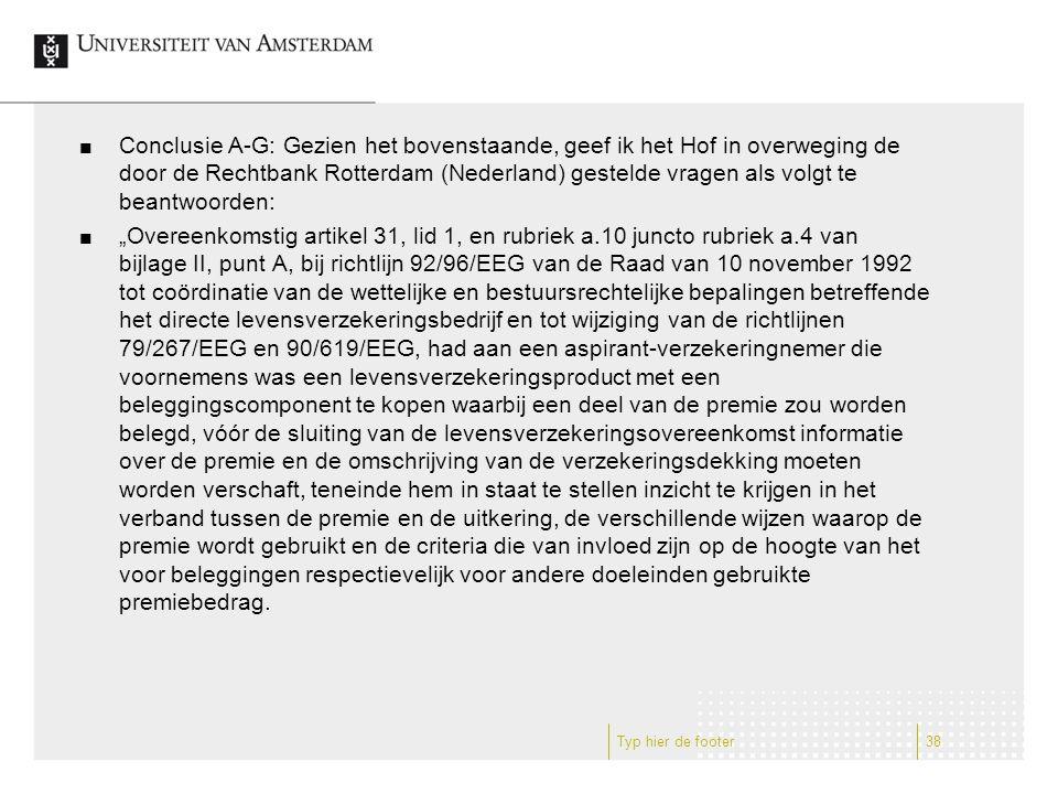 """Conclusie A-G: Gezien het bovenstaande, geef ik het Hof in overweging de door de Rechtbank Rotterdam (Nederland) gestelde vragen als volgt te beantwoorden: """"Overeenkomstig artikel 31, lid 1, en rubriek a.10 juncto rubriek a.4 van bijlage II, punt A, bij richtlijn 92/96/EEG van de Raad van 10 november 1992 tot coördinatie van de wettelijke en bestuursrechtelijke bepalingen betreffende het directe levensverzekeringsbedrijf en tot wijziging van de richtlijnen 79/267/EEG en 90/619/EEG, had aan een aspirant-verzekeringnemer die voornemens was een levensverzekeringsproduct met een beleggingscomponent te kopen waarbij een deel van de premie zou worden belegd, vóór de sluiting van de levensverzekeringsovereenkomst informatie over de premie en de omschrijving van de verzekeringsdekking moeten worden verschaft, teneinde hem in staat te stellen inzicht te krijgen in het verband tussen de premie en de uitkering, de verschillende wijzen waarop de premie wordt gebruikt en de criteria die van invloed zijn op de hoogte van het voor beleggingen respectievelijk voor andere doeleinden gebruikte premiebedrag."""