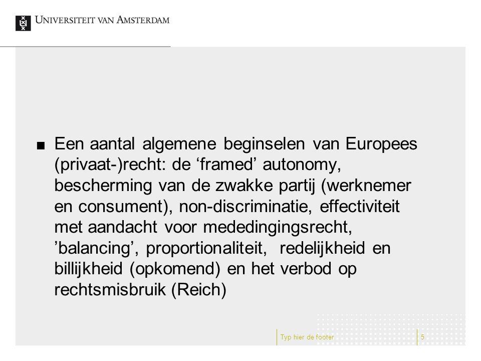 Een aantal algemene beginselen van Europees (privaat-)recht: de 'framed' autonomy, bescherming van de zwakke partij (werknemer en consument), non-discriminatie, effectiviteit met aandacht voor mededingingsrecht, 'balancing', proportionaliteit, redelijkheid en billijkheid (opkomend) en het verbod op rechtsmisbruik (Reich) Typ hier de footer5