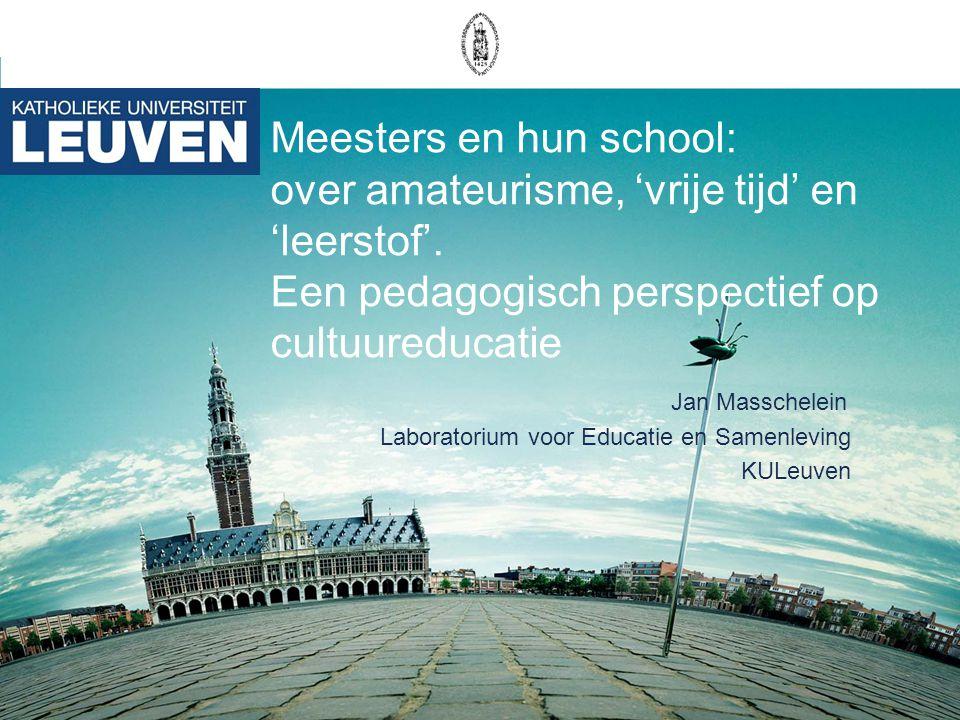 Meesters en hun school: over amateurisme, 'vrije tijd' en 'leerstof'. Een pedagogisch perspectief op cultuureducatie Jan Masschelein Laboratorium voor