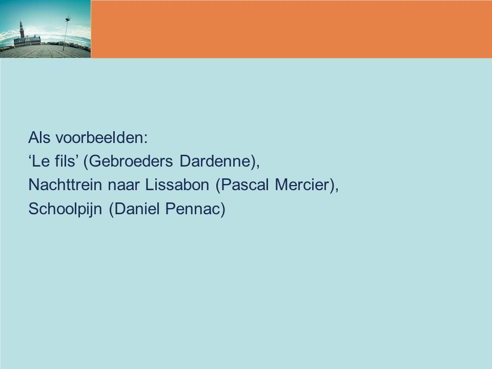 Als voorbeelden: 'Le fils' (Gebroeders Dardenne), Nachttrein naar Lissabon (Pascal Mercier), Schoolpijn (Daniel Pennac)