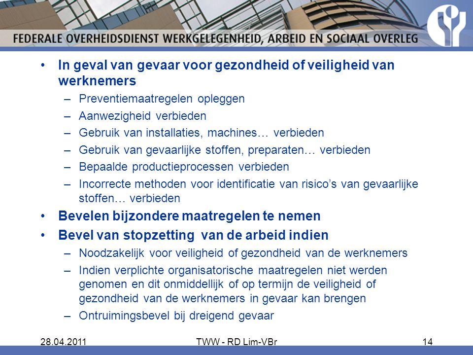 28.04.2011TWW - RD Lim-VBr14 In geval van gevaar voor gezondheid of veiligheid van werknemers –Preventiemaatregelen opleggen –Aanwezigheid verbieden –Gebruik van installaties, machines… verbieden –Gebruik van gevaarlijke stoffen, preparaten… verbieden –Bepaalde productieprocessen verbieden –Incorrecte methoden voor identificatie van risico's van gevaarlijke stoffen… verbieden Bevelen bijzondere maatregelen te nemen Bevel van stopzetting van de arbeid indien –Noodzakelijk voor veiligheid of gezondheid van de werknemers –Indien verplichte organisatorische maatregelen niet werden genomen en dit onmiddellijk of op termijn de veiligheid of gezondheid van de werknemers in gevaar kan brengen –Ontruimingsbevel bij dreigend gevaar