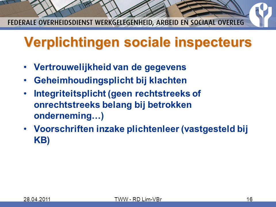 28.04.2011TWW - RD Lim-VBr16 Verplichtingen sociale inspecteurs Vertrouwelijkheid van de gegevens Geheimhoudingsplicht bij klachten Integriteitsplicht (geen rechtstreeks of onrechtstreeks belang bij betrokken onderneming…) Voorschriften inzake plichtenleer (vastgesteld bij KB)