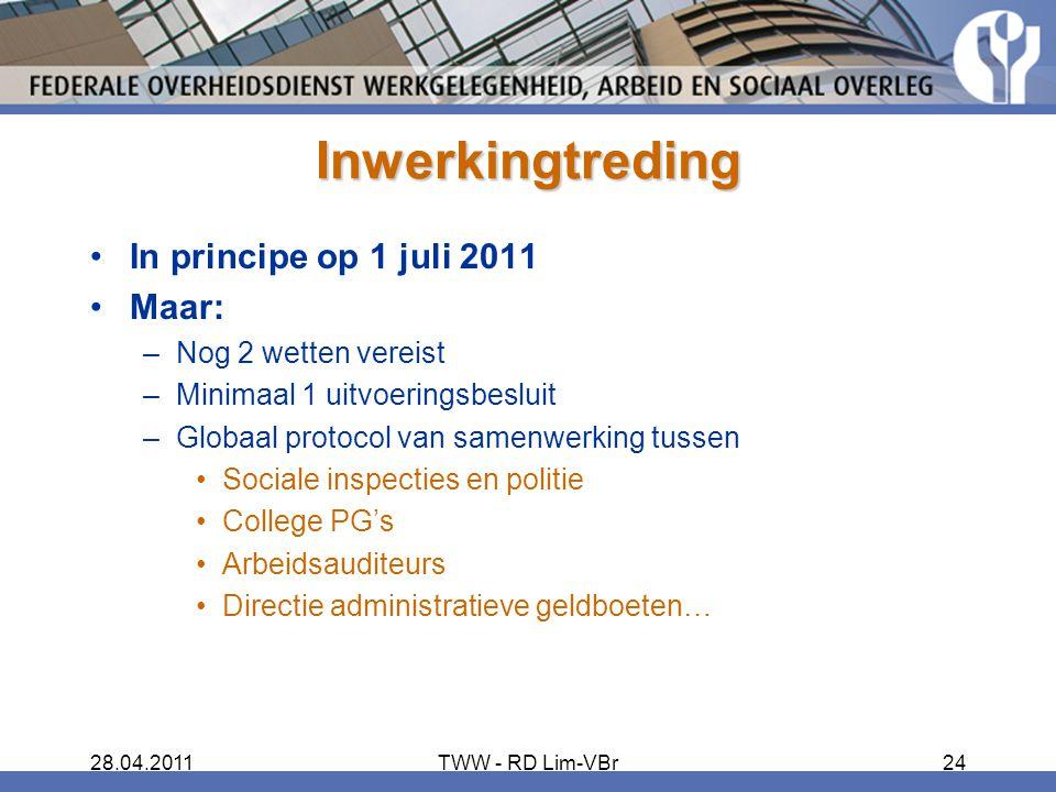 28.04.2011TWW - RD Lim-VBr24 Inwerkingtreding In principe op 1 juli 2011 Maar: –Nog 2 wetten vereist –Minimaal 1 uitvoeringsbesluit –Globaal protocol