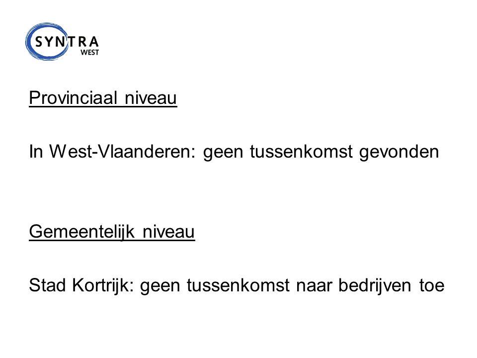Provinciaal niveau In West-Vlaanderen: geen tussenkomst gevonden Gemeentelijk niveau Stad Kortrijk: geen tussenkomst naar bedrijven toe