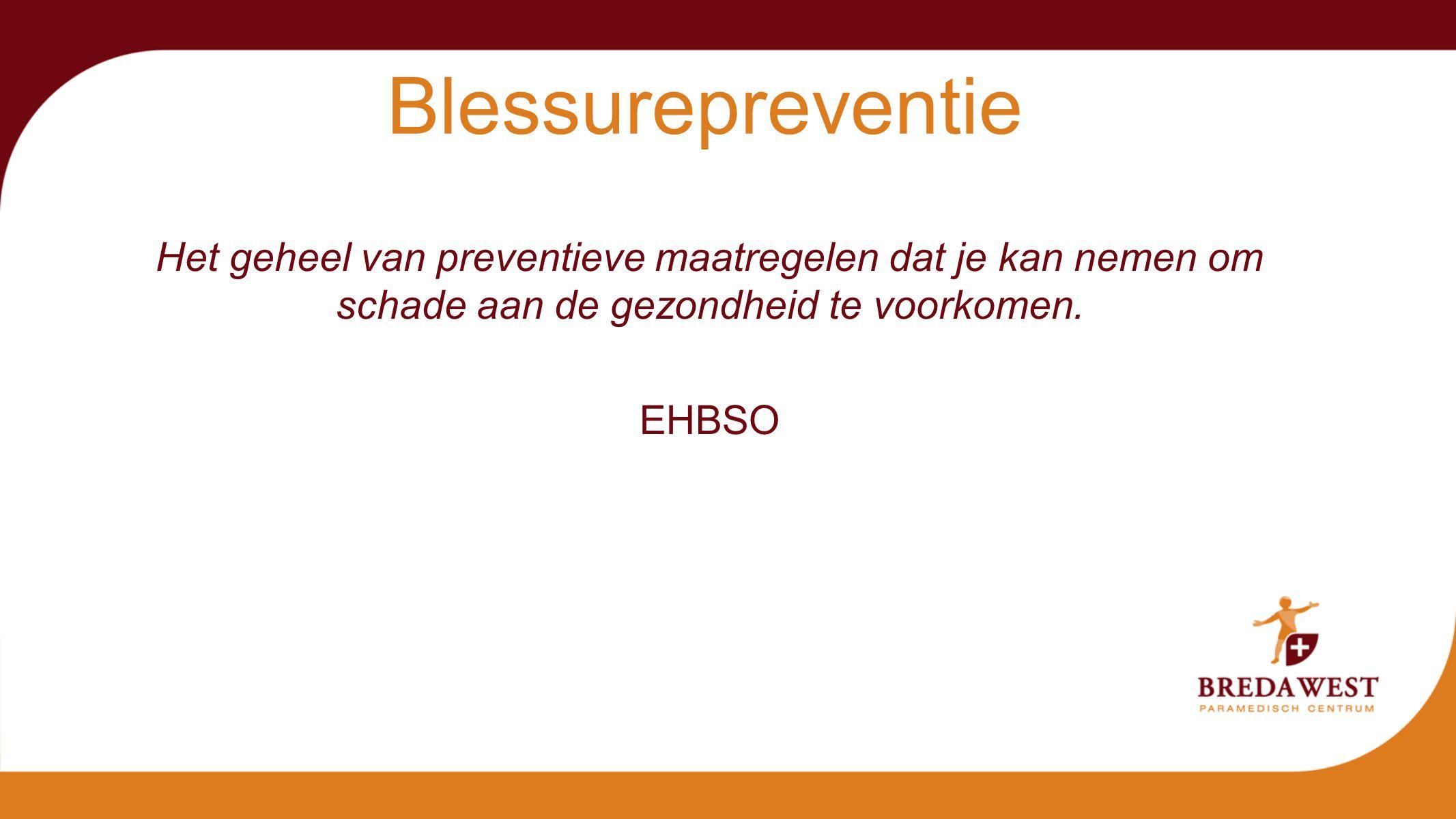 Blessurepreventie Het geheel van preventieve maatregelen dat je kan nemen om schade aan de gezondheid te voorkomen.