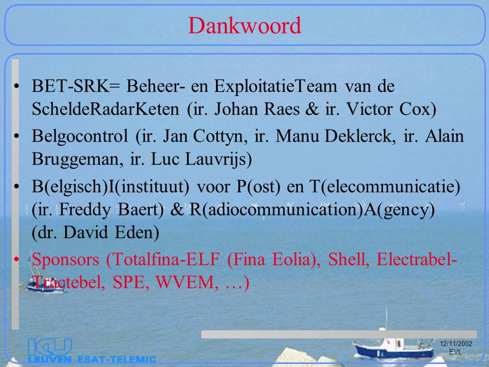 12/11/2002 EVL Dankwoord BET-SRK= Beheer- en ExploitatieTeam van de ScheldeRadarKeten (ir. Johan Raes & ir. Victor Cox) Belgocontrol (ir. Jan Cottyn,