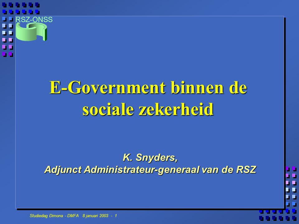 RSZ-ONSS Studiedag Dimona - DMFA 8 januari 2003 - 1 E-Government binnen de sociale zekerheid K. Snyders, Adjunct Administrateur-generaal van de RSZ